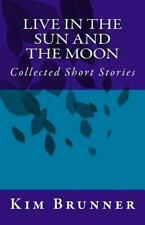 Live in the Sun and the Moon : Collected Short Stories by Kim Brunner (2015,...