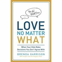 Love No Matter What: When Your Kids Make Decisions You Don't Agree With: By B...