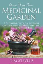 Grow Your Own Medicinal Garden: A Definitive Gu, Stevens, Tim,,