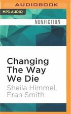 Changing the Way We Die : Compassionate End-Of-Life Care and the Hospice...