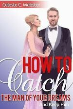 How to Catch the Man of Your Dreams and Keep Him by Celeste Webster (2016,...