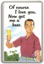 """Of course I love you now get me a beer"" Novelty Fridge Magnet"