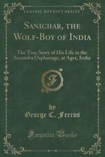 Sanichar, the Wolf-Boy of India: The True Story of His Life in the Secundra Orph