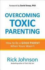 Overcoming Toxic Parenting: How to Be a Good Parent When Yours Wasn't