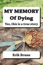 My Memory of Dying : Yes, This Is a True Story by Erik Bruno (2013,...