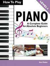 How To Play Piano: A Complete Guide For Absolute Beginners - Book by Ben Parker