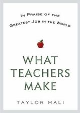 What Teachers Make: In Praise of the Greatest Job in the World by Mali, Taylor,