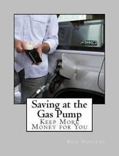 Saving at the Gas Pump : Keep More Money for You by Bill Vincent (2012,...