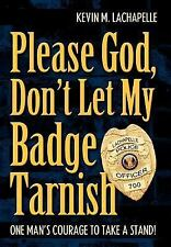 Please God, Don't Let My Badge Tarnish : One Man's Courage to Take A Stand!...
