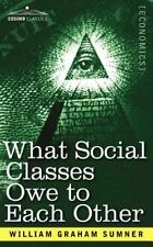What Social Classes Owe to Each Other by William Sumner (2007, Paperback)