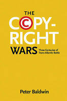 The Copyright Wars. Three Centuries of Trans-Atlantic Battle by Baldwin, Peter (