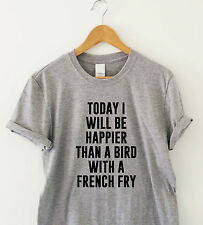 Today i will be happier than a bird Humour t-shirt funny tee slogan shirt gift