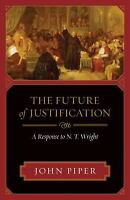 The Future of Justification : A Response to N. T. Wright by John Piper