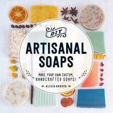 DIY Artisanal Soaps : Make Your Own Custom, Handcrafted Soaps! by Alicia Grosso