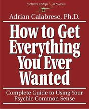 How to Get Everything You Ever Wanted : Complete Guide to Using Your Psychic...