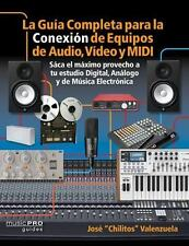 La Guia Completa para la Conexion de Equipos de Audio, Video, y MIDI: Saca el ma