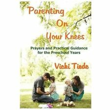 Parenting on Your Knees : Prayers and Practical Guidance for the Preschool...
