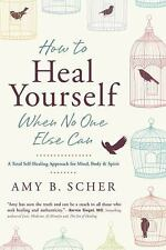 HOW TO HEAL YOURSELF WHEN NO ONE ELSE CAN - SCHER, AMY B. - NEW PAPERBACK BOOK
