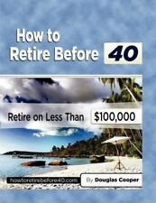 How to Retire Before 40 : Retire on Less Than $100,000 by Douglas Cooper...