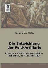 Die Entwicklung der Feld-Artillerie: In Bezug auf Material, Organsiation und Tak