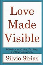 Love Made Visible : Reflections on Writing, Teaching, and Other Distractions...