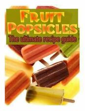 Fruit Popsicles :the Ultimate Recipe Guide - over 30 Healthy and Homemade...