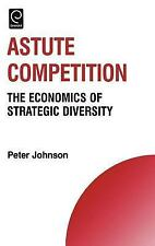 Astute Competition : The Economics of Strategic Diversity by Peter Johnson...