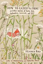 How to Catch a Frog: And Other Stories of Family,Love and DIY: A Collection...