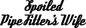 Spoiled Pipe Fitters Wife vinyl decal/sticker truck window oil & gas pipeline