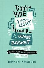 Don't Hide Your Light under a Laundry Basket : 150 Bright Ideas for Wannabe Worl