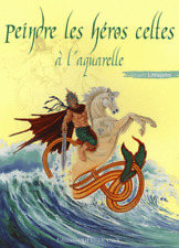 PEINDRE LES HEROS CELTES A L'AQUARELLE PEINTURE TECHNIQUES CONSEILS