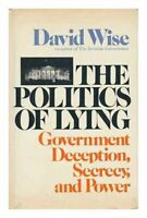 The Politics of Lying: Government Deception Secrecy and Power. by David. Wise