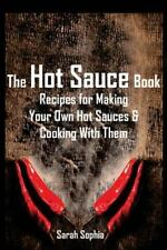 The Hot Sauce Book : Recipes for Making Your Own Hot Sauces and Cooking with...