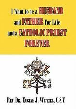 I Want to Be A Husband and Father for Life and A Catholic Priest Forever :...