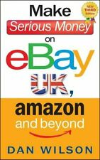 Make Serious Money on eBay UK, Amazon and Beyond by Wilson, Dan 1857886089 The