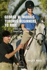 George H. Morris Teaches Beginners to Ride: A Clinic for Instructors, Parents, a