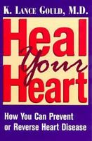 Heal Your Heart : How You Can Prevent or Reverse Heart Disease by K. Lance Gould