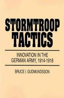 Stormtroop Tactics : Innovation in the German Army, 1914-1918 by Bruce I....