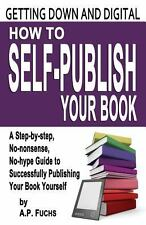 Getting down and Digital : How to Self-Publish Your Book: An Easy-To-Use and...