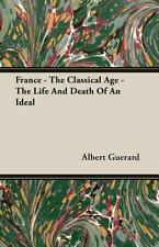 France - the Classical Age - the Life and Death of an Ideal by Albert Guerard...
