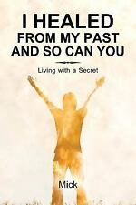 I Healed from My Past and So Can You : Living with a Secret by Mick (2014,...