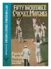 Fifty incredible cricket matches / Patrick Murphy