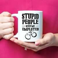Stupid People Keep Me Employed Funny Unique Police Mug Gift