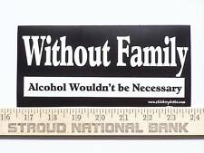 Without Family Alcohol Beer Funny Bumper Sticker Decal