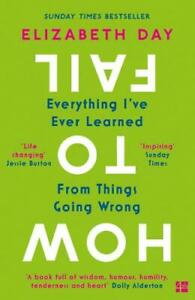 How to Fail: Everything I ve Ever Learned From Things Going Wrong, Elizabeth,Day