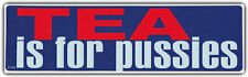 Funny Political Bumper Stickers: Tea is For Pussies Anti Tea Party