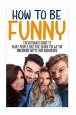 How to Be Funny : The Ultimate Guide to Make People Like You, Learn the Art...