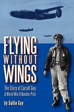 Flying Without Wings : The Story of Carroll Guy - A World War II Bomber Pilot...