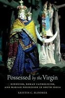 Possessed by the Virgin : Hinduism, Roman Catholicism, and Marian Possession ...