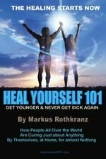 Heal Yourself 101 : Get Younger and Never Get Sick Again by Markus Rothkranz (2011, Trade Paperback)